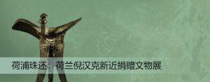 荷浦珠还——荷兰倪汉克新近捐赠文物展(上海博物馆)