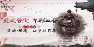觅迹寻宝 华彩三晋——晋城 · 琉璃、法华技艺展(晋城博物馆)