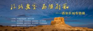 丝路要塞 西陲雄风——酒泉长城专题展(酒泉市博物馆)